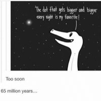 Soon..., Waiting..., and Fandom: The dot that gets bigger and biger  every night is my favorite!  Too soon  65 million years... GUYS LIKE YOU AND ME WERE JUST THE LOSERS WHO KEEP WAITING TO BE SEEN, RIGHT? ~Abby