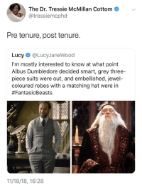 Be Like, Dumbledore, and Grey: The Dr. Tressie McMillan Cottom  @tressiemcphd  Pre tenure, post tenure  Lucy@LucyJaneWood  I'm mostly interested to know at what point  Albus Dumbledore decided smart, grey three-  piece suits were out, and embellished, jewel  coloured robes with a matching hat were in  #FantasicBeasts  11/18/18, 16:28 It really do be like that sometimes