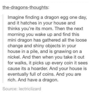 How to get rich: the-dragons-thoughts:  Imagine finding a dragon egg one day,  and it hatches in your house and  thinks you're its mom. Then the next  morning you wake up and find this  mini dragon has gathered all the loose  change and shiny objects in your  house in a pile, and is gnawing on a  nickel. And then when you take it out  for walks, it picks up every coin it sees  cause its a hoarder. And your house is  eventually full of coins. And you are  rich. And have a dragon  Source: lectriclizard How to get rich