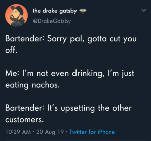 Meirl: the drake gatsby  @DrakeGatsby  Bartender: Sorry pal, gotta cut you  off.  Me: I'm not even drinking, l'm just  eating nachos.  Bartender: It's upsetting the other  Customers.  10:29 AM 20 Aug 19 Twitter for iPhone Meirl