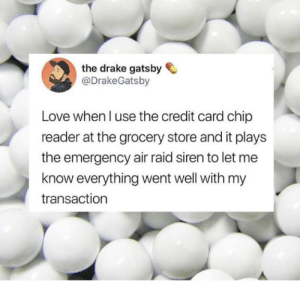 Such a stressful sound: the drake gatsby  @DrakeGatsby  Love when l use the credit card chip  reader at the grocery store and it plays  the emergency air raid siren to let me  know everything went well with my  transaction Such a stressful sound