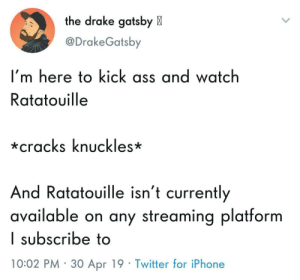 So you know what time it is: the drake gatsby X  @DrakeGatsby  I'm here to kick ass and watch  Ratatouille  *cracks knuckles*  And Ratatouille isn't currently  available on any streaming platform  I subscribe to  10:02 PM 30 Apr 19 Twitter for iPhone So you know what time it is