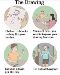 Fuck off Lawrence: The Drawing  Oh dear... this looks  nothing like your  brother  You are 9 now...you  need to improve your  drawing Lawrence  Lol fuck off Lawrence  But Mum it looks  just like him Fuck off Lawrence