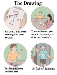 """<p>Lawrence drawing his brother via /r/memes <a href=""""http://ift.tt/2DEm4No"""">http://ift.tt/2DEm4No</a></p>: The Drawing  Oh dear... this looks You are 9 now... you  nothing like your  brother  need to improve your  drawing Lawrence  8  But Mum it looks  just like him  Lol fuck off Lawrence <p>Lawrence drawing his brother via /r/memes <a href=""""http://ift.tt/2DEm4No"""">http://ift.tt/2DEm4No</a></p>"""