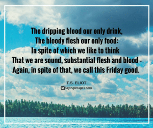 20 Inspirational Good Friday Quotes #sayingimages #goodfridayquotes #inspirationalquotes: The dripping blood our only drink  The bloody flesh our only food:  In spite of which we like to think  That we are sound, substantial flesh and blood-  Again, in spite of that, we call this Friday good.  T.S. ELIOT  @Sayinglmages.com 20 Inspirational Good Friday Quotes #sayingimages #goodfridayquotes #inspirationalquotes