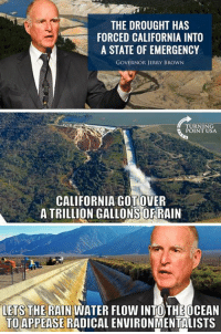 Logic, Memes, and California: THE DROUGHT HAS  FORCED CALIFORNIA INTO  A STATE OF EMERGENCY  GOVERNOR JERRY BROWN  TURNING  CALIFORNIA GOTOVER  A TRILLION GALLONS ORRAIN  LETS THE RAIN WATER FLOW INTO THEOCEAN  TO APPEASERADICAL ENVIRONMENTALISTS Liberal Logic #BigGovSucks