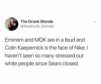 Well Sears was the pinnacle of our culture: The Drunk Blonde  thedrunk_blonde  Eminem and MGK are in a feud and  Colin Kaepernick is the face of Nike. I  haven't seen so many stressed out  white people since Sears closed Well Sears was the pinnacle of our culture