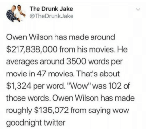 "Drunk, Movies, and Twitter: The Drunk Jake  @TheDrunkJake  Owen Wilson has made around  $217,838,000 from his movies. He  averages around 3500 words per  movie in 47 movies. That's about  $1,324 per word. ""Wow"" was 102 of  those words. Owen Wilson has made  roughly $135,072 from saying wow  goodnight twitter Wow."