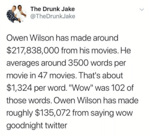 "Drunk, Movies, and Target: The Drunk Jake  @TheDrunkJake  Owen Wilson has made around  $217,838,000 from his movies. He  averages around 3500 words per  movie in 47 movies. That's about  $1,324 per word.""Wow"" was 102 of  those words. Owen Wilson has made  roughly $135,072 from saying wow  goodnight twitter caucasianscriptures:  Wow"