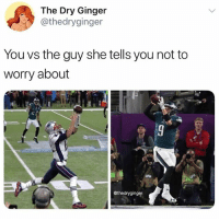 Funny, Brady, and Ginger: The Dry Ginger  @thedryginger  You vs the guy she tells you not to  worry about  っ  @thedryginger Suck it Brady