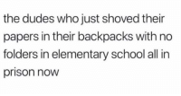 Funny, School, and Prison: the dudes who just shoved their  papers in their backpacks with no  folders in elementary school all in  prison now Yeaaah I agree 😂😂😂😂