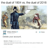 Hillary Clinton, Memes, and 🤖: the duel of 1804 vs. the duel of 2016  @meme meinside  Hillary Clinton  Follow  Hillary Clinton  Delete your account.  Donald J. Trump  @realDonald Trump  Obama just endorsed Crooked Hillary He wants four more years of Obama but  nobody else does! Things I plan on doing tomorrow include: barely eating, performing, sleeping on a gym floor, hanging out in a gym, making sex jokes, sleeping on a bus, worrying about my performance, and finally sleeping in my bed