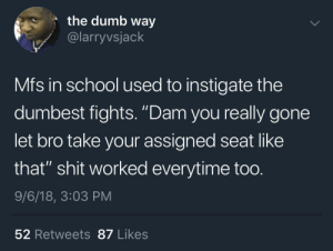 """Dank, Dumb, and Memes: the dumb way  @larryvsjack  Mfs in school used to instigate the  dumbest fights. """"Dam you really gone  let bro take your assigned seat like  that"""" shit worked everytime too.  9/6/18, 3:03 PM  52 Retweets 87 Likes """"I don't see your name on that seat"""" by VegetaWitDaHeata MORE MEMES"""
