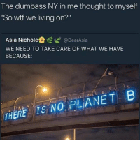 "Memes, New York, and Wtf: The dumbass NY in me thought to myself  ""So wtf we living on?""  Asia Nichole t @DearAsia  WE NEED TO TAKE CARE OF WHAT WE HAVE  BECAUSE  NO PLANET B  THERE I ain't even from new york ffs 😂😂😂😂😂😂 there's only a plan ayeeeee 🤣💯 . . - - 🚨 FOLLOW: @whypree_tho_vip & @whypree_tv ⚠️ for more 🆘🔥‼️"