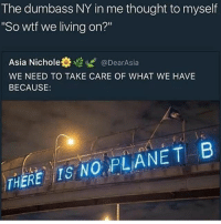 "Wtf, Dank Memes, and Living: The dumbass NY in me thought to myself  ""So wtf we living on?""  Asia Nichole  ti @DearAsia  WE NEED TO TAKE CARE OF WHAT WE HAVE  BECAUSE  THERE IS NO PLANET B Understandable have a great day"