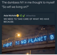 "Blackpeopletwitter, Wtf, and Living: The dumbass NY in me thought to myself  So wtf we living on?""  Asia Nichole券噬ぜ@DearAsia  WE NEED TO TAKE CARE OF WHAT WE HAVE  BECAUSE:  THERE IS NO PLANETB <p>We livin on planet ayyeee (via /r/BlackPeopleTwitter)</p>"