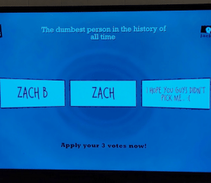 Playing Jackbox with my buddy Zach: The dumbest person in the history of  all time  jacl  I HOPE YOU GUYS DIDN'T  PICK ME. :(  ZACH B  ZACH  Apply your 3 votes now! Playing Jackbox with my buddy Zach