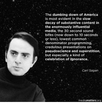 Sagan: The dumbing down of America  is most evident in the slow  decay of substantive content in  the enormously influential  umedia, the 30 second sound  bites (now down to 10 seconds  or less), lowest common  denominator programming,  credulous presentations on  pseudoscience and superstition,  but especially a kind of  celebration of ignorance.  Carl Sagan  mediamatters.org