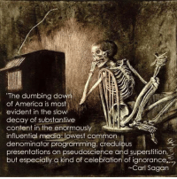 """Dumb, Memes, and Common: The dumbing down  of America is most  evident in the slo  decay of substantive  content in the enormously  influential media common  denominator programming, credulous  presentations on pseudoscience and superstition  but especially a kind of celebration of ignorance  Carl Sagan """"I have a foreboding of an America in my children's or grandchildren's time -- when the United States is a service and information economy; when nearly all the manufacturing industries have slipped away to other countries; when awesome technological powers are in the hands of a very few, and no one representing the public interest can even grasp the issues; when the people have lost the ability to set their own agendas or knowledgeably question those in authority; when, clutching our crystals and nervously consulting our horoscopes, our critical faculties in decline, unable to distinguish between what feels good and what's true, we slide, almost without noticing, back into superstition and darkness...  The dumbing down of American is most evident in the slow decay of substantive content in the enormously influential media, the 30 second sound bites (now down to 10 seconds or less), lowest common denominator programming, credulous presentations on pseudoscience and superstition, but especially a kind of celebration of ignorance."""" ― Carl Sagan, The Demon-Haunted World: Science as a Candle in the Dark  What do you think? https://www.facebook.com/groups/pantheism/  More on Carl Sagan: http://pantheism.com/about/luminaries/carl-sagan/"""