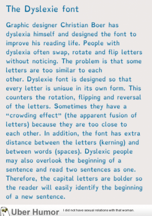 """Life, Tumblr, and Uber: The Dyslexie font  Graphic designer Christian Boer has  dyslexia himself and designed the font to  improve his reading life. People with  dyslexia often swap, rotate and flip letters  without noticing. The problem is that some  letters are too similar to each  other. Dyslexie font is designed so that  every letter is uniaue in its own form. This  counters the rotation, flipping and reversal  of the letters. Sometimes they have a  """"crowding effect"""" (the apparent fusion of  letters) because they are too close to  each other. In addition, the font has extra  distance between the letters (kerning) and  between words (spaces). Dyslexic people  may also overlook the beginning ofa  sentence and read two sentences as one.  Therefore, the capital letters are bolder so  the reader will easily identify the beginning  of a new sentence.  Uber  Humor  Idid not have sexual relations with that woman, failnation:  Dyslexie font"""