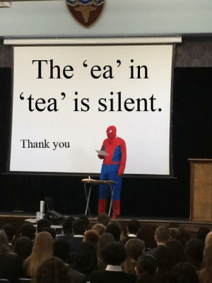 Thank you Spiderman.: The 'ea' in  'tea' is silent.  Thank you Thank you Spiderman.