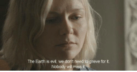 Melancholia: The Earth is evil, we don't need to grieve for it.  Nobody wll miss Melancholia