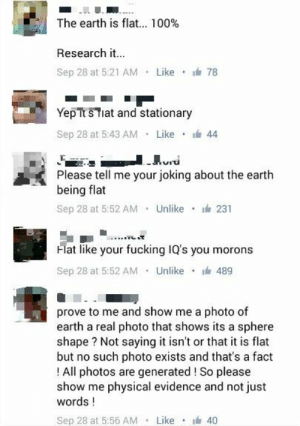 Anaconda, Fucking, and Tumblr: The earth is flat 100%  Research it.  Sep 28 at 5:21 AM . Like ·  78  YepTt s Tiat and stationary  Sep 28 at 5:43 AM Like 44  Please tell me your joking about the earth  being flat  Sep 28 at 5:52 AM Unlike 23  Flat like your fucking IQ's you morons  Sep 28 at 5:52 AM Unlike489  prove to me and show me a photo of  earth a real photo that shows its a sphere  shape? Not saying it isn't or that it is flat  but no such photo exists and that's a fact  ! All photos are generated ! So please  show me physical evidence and not just  words!  Sep 28 at 5:56 AM . Like · 40 memehumor:  The Earth is flat. Xpost /r/lolwat.
