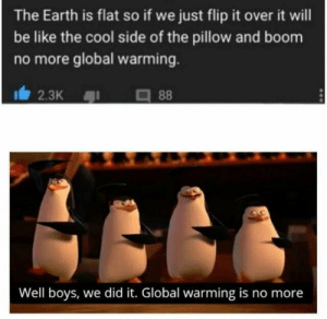Be Like, Global Warming, and Reddit: The Earth is flat so if we just flip it over it will  be like the cool side of the pillow and boom  no more global warming.  2.3K  88  Well boys, we did it. Global warming is no more This what using 100% of the brain looks like