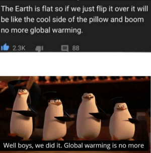 Be Like, Global Warming, and Cool: The Earth is flat so if we just flip it over it will  be like the cool side of the pillow and boom  no more global warming.  2.3K  88  Well boys, we did it. Global warming is no more Well boys we did it