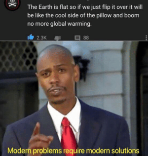 Be Like, Global Warming, and Reddit: The Earth is flat so if we just flip it over it will  be like the cool side of the pillow and boom  no more global warming.  88  2.3K  Modern problems require modern solutions  X Global warming is no more