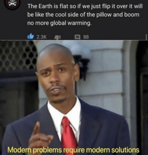 Be Like, Global Warming, and Reddit: The Earth is flat so if we just flip it over it will  be like the cool side of the pillow and boom  no more global warming.  88  2.3K  Modern problems require modern solutions Just how it's supposed to be