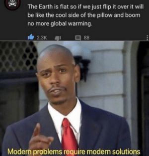 Be Like, Global Warming, and Cool: The Earth is flat so if we just flip it over it will  be like the cool side of the pillow and boom  no more global warming.  I2.3K  88  Modern problems require modern solutions  x We cant all be this smrt 🤔🤯