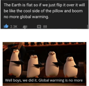 Be Like, Global Warming, and Cool: The Earth is flat so if we just flip it over it will  be like the cool side of the pillow and boom  no more global warming.  2.3K  88  Well boys, we did it. Global warming is no more We did it boys