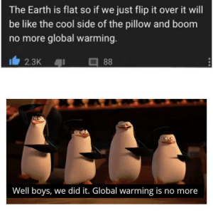 Be Like, Global Warming, and Reddit: The Earth is flat so if we just flip it over it will  be like the cool side of the pillow and boom  no more global warming.  2.3K  88  Well boys, we did it. Global warming is no more gLoBal waRmIng Isn'T rEaL!1!1!1!1