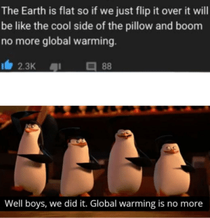 Be Like, Global Warming, and Cool: The Earth is flat so if we just flip it over it will  be like the cool side of the pillow and boom  no more global warming.  2.3K  88  Well boys, we did it. Global warming is no more I would've found this here at one point, just going to post now