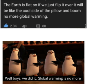 Be Like, Global Warming, and Reddit: The Earth is flat so if we just flip it over it will  be like the cool side of the pillow and boom  no more global warming.  88  2.3K  Well boys, we did it. Global warming is no more Flat earth society fixes global warming.
