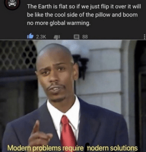 Be Like, Global Warming, and Reddit: The Earth is flat so if we just flip it over it will  be like the cool side of the pillow and boom  no more global warming.  2.3K  88  Modern problems require modern solutions  X Who knew it was so simple?