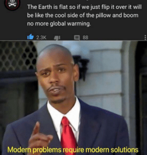 Be Like, Global Warming, and Cool: The Earth is flat so if we just flip it over it will  be like the cool side of the pillow and boom  no more global warming.  88  2.3K  Modern problems require modern solutions  X Me_irl