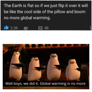 Be Like, Global Warming, and Cool: The Earth is flat so if we just flip it over it will  be like the cool side of the pillow and boom  no more global warming.  88  2.3K  93  Well boys, we did it. Global warming is no more Iq 10000