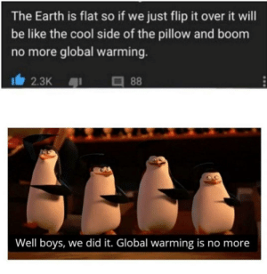 Be Like, Global Warming, and Reddit: The Earth is flat so if we just flip it over it will  be like the cool side of the pillow and boom  no more global warming.  88  2.3K  Well boys, we did it. Global warming is no more Let's move to Australia