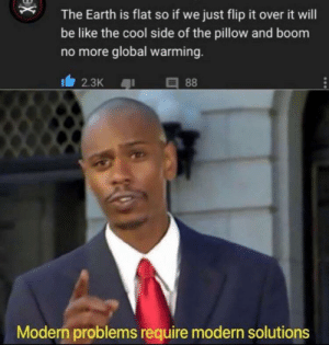Be Like, Global Warming, and Cool: The Earth is flat so if we just flip it over it will  be like the cool side of the pillow and boom  no more global warming.  2.3K  88  Modern problems require modern solutions  x This solves all are problems
