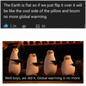 Be Like, Funny, and Global Warming: The Earth is flat so if we just flip it over it will  be like the cool side of the pillow and boom  no more global warming.  2.3K  88  Well boys, we did it. Global warming is no more 24 Funny Memes Humor cant stop Laughing 14