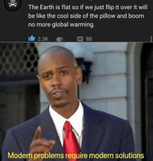 Be Like, Global Warming, and Nobel Prize: The Earth is flat so if we just flip it over it will  be like the cool side of the pillow and boom  no more global warming.  88  2.3K  Modern problems require modern solutions  X Someone get this man a nobel prize.