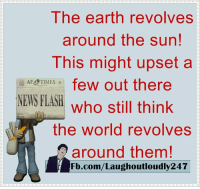 The earth revolves around the sun!: The earth revolves  around the sun!  This might upset a  AF TIMES  few out there  NEWS FLASH  who still think  the world revolves  around them!  Fb.com/Laughoutloudly247 The earth revolves around the sun!