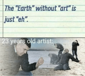 """Its just like, eh by UsernameNotTakenffs MORE MEMES: The """"Earth"""" without """"art"""" is  just """"eh""""  23 years old artist: Its just like, eh by UsernameNotTakenffs MORE MEMES"""
