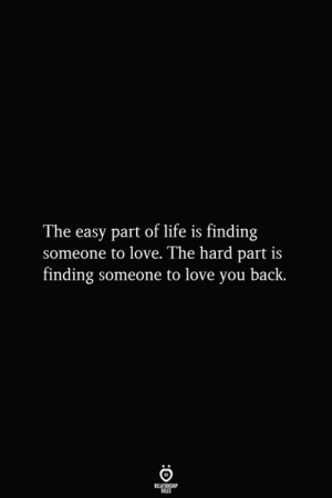 Love You Back: The easy part of life is finding  someone to love. The hard part is  finding someone to love you back.  RELATIONSHIP  ES