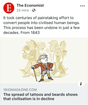 Drinking, Saw, and Target: The Economist  23 mins S  It took centuries of painstaking effort to  convert people into civilised human beings.  This process has been undone in just a few  decades. From 1843  op  1843MAGAZINE.COM  The spread of tattoos and beards shows  that civilisation is in decline goldenshuri:  biff-donderglutes: tockthewatchdog: it really feels like the economist is written by the ghosts of british industrialists wearing pith helmets and drinking port if i saw that manlet on the street id piss in his tea   how's James Cook publishing articles all the way from hell