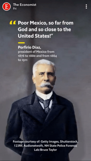 "God, Police, and Getty Images: The Economist  E  Fri  Poor Mexico, so far from  God and so close to the  United States!""  Porfirio Díaz,  president of Mexico from  1876 to 1880 and from 1884  to 1911  Footage courtesy of: Getty Images, Shutterstock,  123RF, Audionetwork, NH State Police Forensic  Lab/Bruce Taylor What could possibly go wrong?"