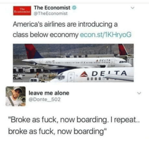 "Finally a class for me !: The Economist  Economist @TheEconomist  The  America's airlines are introducing a  class below economy econ.st/1KHryoG  4DELTA  ADE1ΤΑ  leave me alone  @Donte 502  ""Broke as fuck, now boarding. I repeat..  broke as fuck, now boarding"" Finally a class for me !"