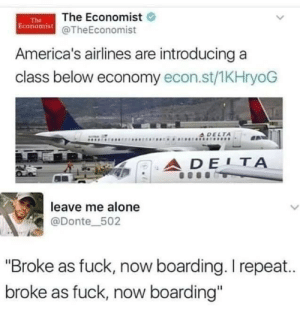 "tinyyoongi: I- : The Economist  Economist@TheEconomist  The  America's airlines are introducing a  class below economy econ.st/1KHryoG  A DELTA  ADE1Α  leave me alone  L  @Donte_502  ""Broke as fuck, now boarding. I repea..  broke as fuck, now boarding"" tinyyoongi: I-"